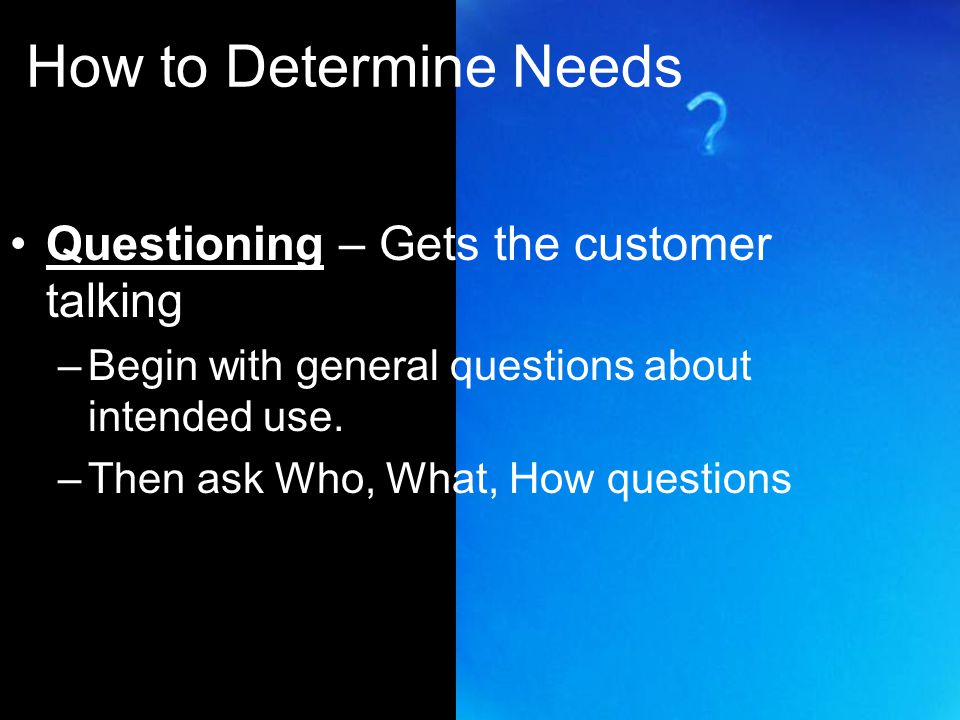 How to Determine Needs Questioning – Gets the customer talking