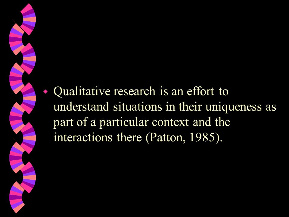 Qualitative research is an effort to understand situations in their uniqueness as part of a particular context and the interactions there (Patton, 1985).