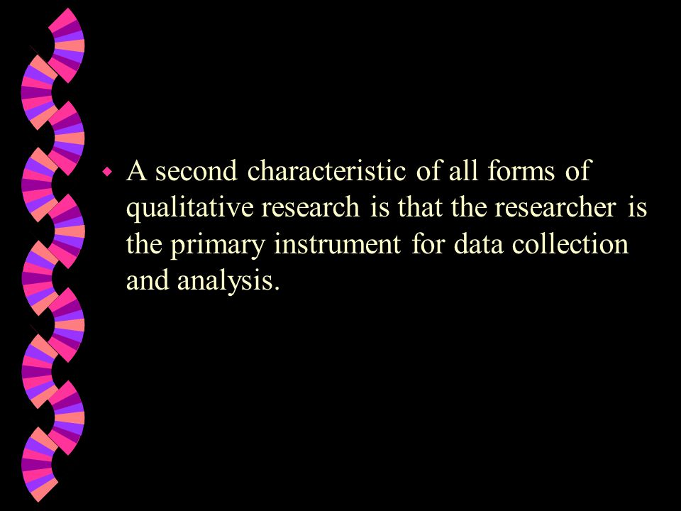 A second characteristic of all forms of qualitative research is that the researcher is the primary instrument for data collection and analysis.