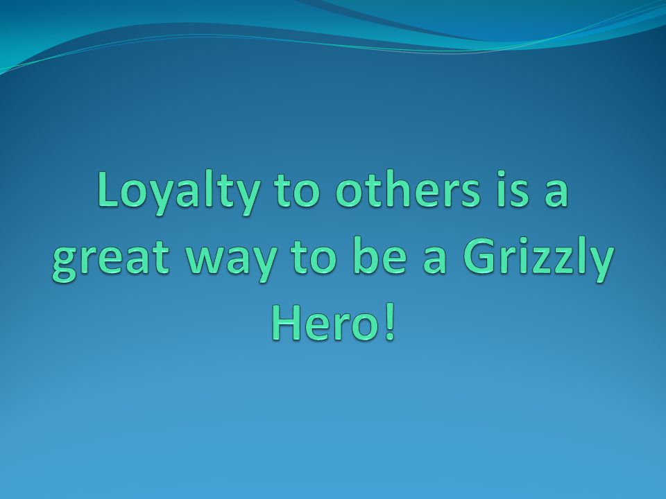 Loyalty to others is a great way to be a Grizzly Hero!