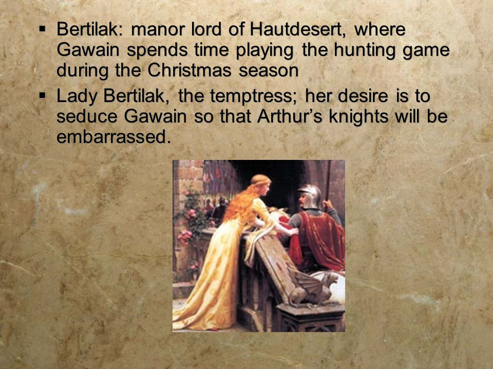 Bertilak: manor lord of Hautdesert, where Gawain spends time playing the hunting game during the Christmas season