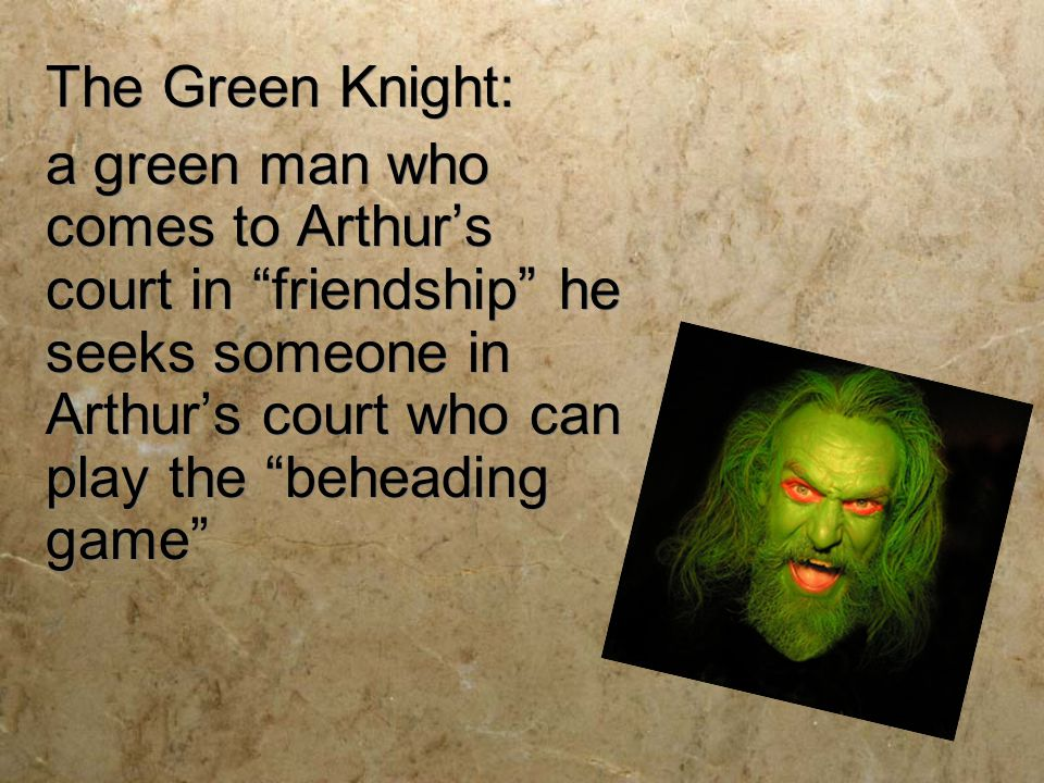 The Green Knight: a green man who comes to Arthur's court in friendship he seeks someone in Arthur's court who can play the beheading game