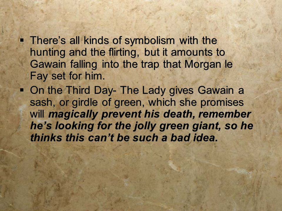 There's all kinds of symbolism with the hunting and the flirting, but it amounts to Gawain falling into the trap that Morgan le Fay set for him.