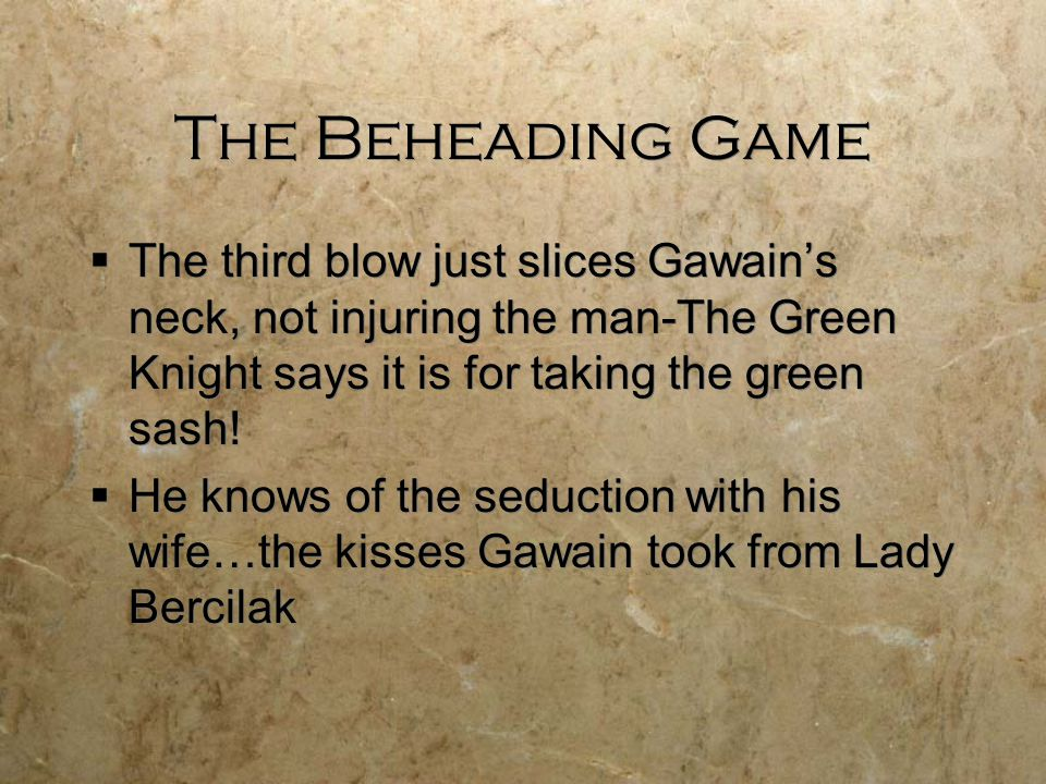 The Beheading Game The third blow just slices Gawain's neck, not injuring the man-The Green Knight says it is for taking the green sash!