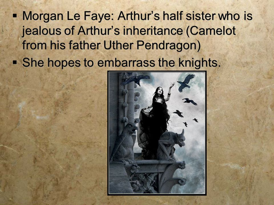 Morgan Le Faye: Arthur's half sister who is jealous of Arthur's inheritance (Camelot from his father Uther Pendragon)