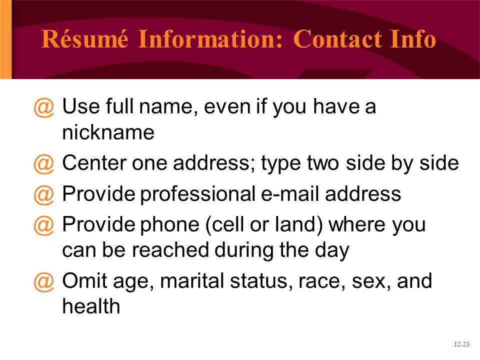 Résumé Information: Contact Info Use full name, even if you have a nickname. Center one address; type two side by side.