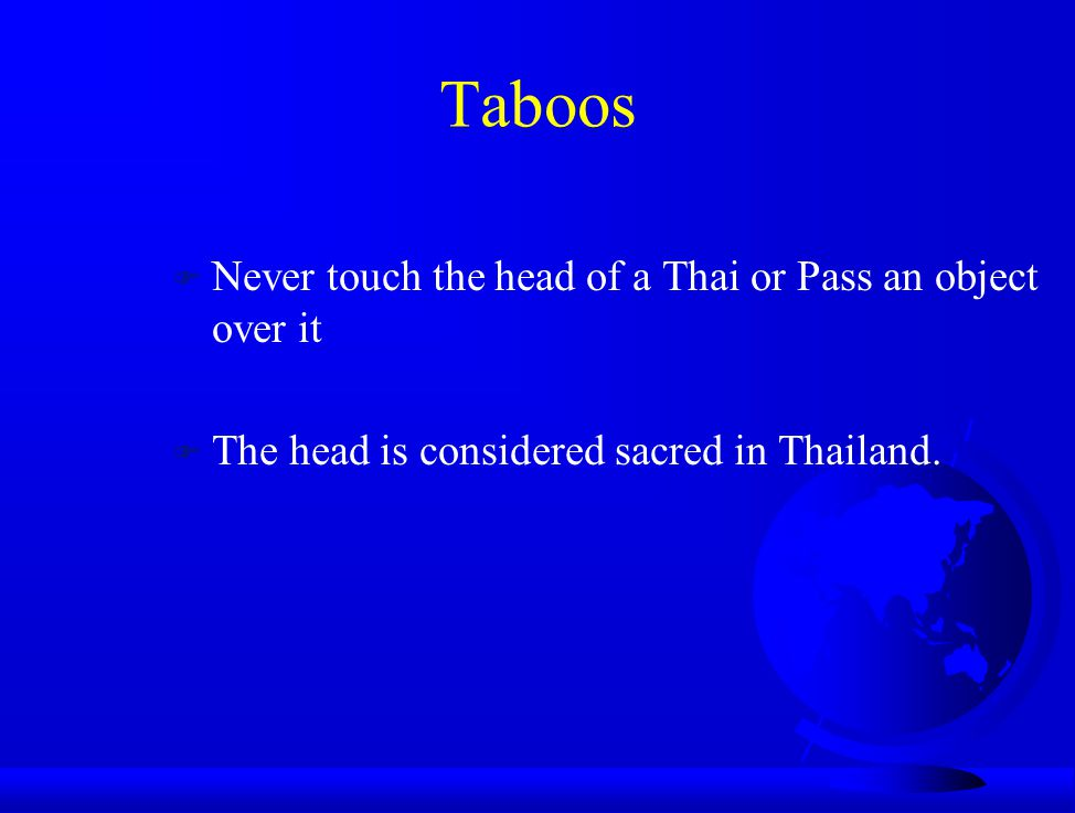 Taboos Never touch the head of a Thai or Pass an object over it