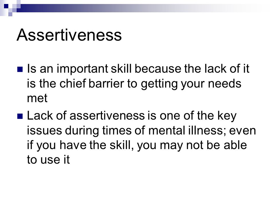 Assertiveness Is an important skill because the lack of it is the chief barrier to getting your needs met.