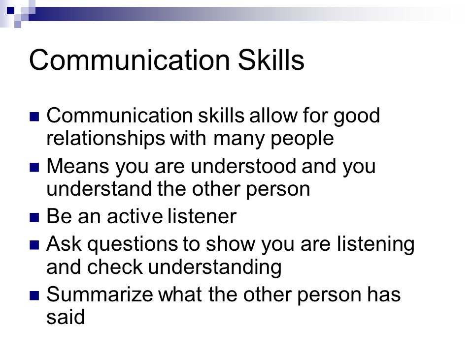 Communication Skills Communication skills allow for good relationships with many people.