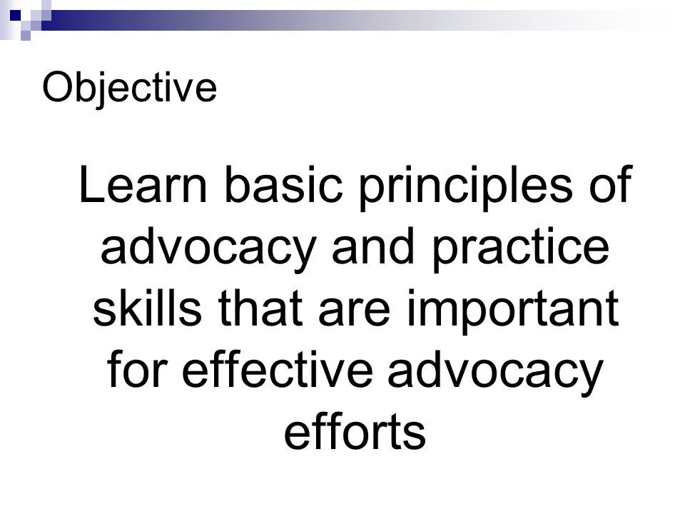 Objective Learn basic principles of advocacy and practice skills that are important for effective advocacy efforts.
