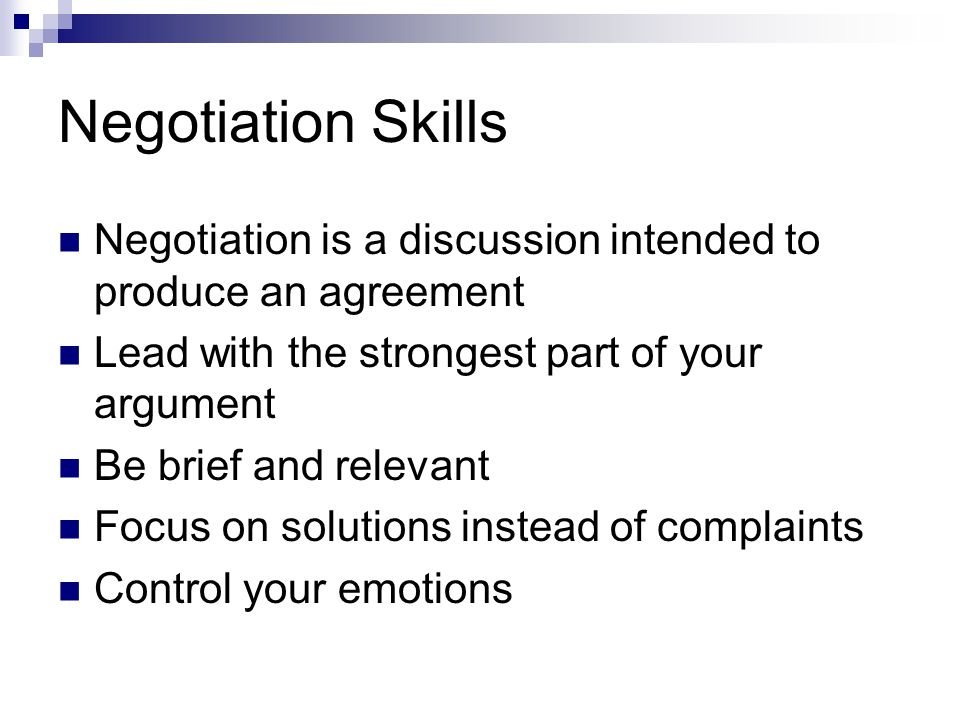 Negotiation Skills Negotiation is a discussion intended to produce an agreement. Lead with the strongest part of your argument.