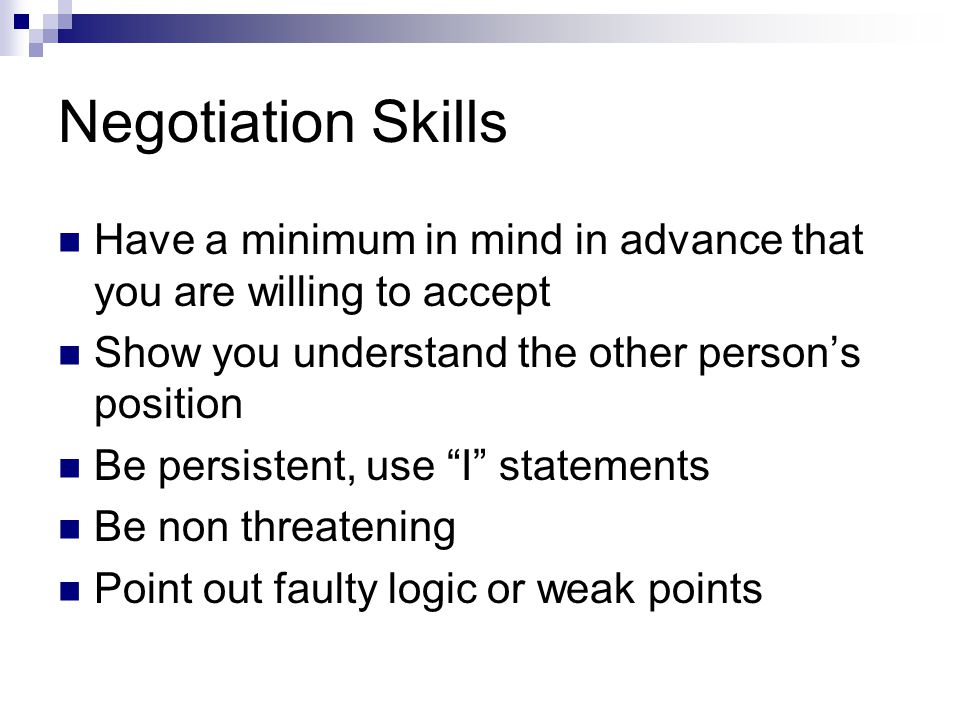 Negotiation Skills Have a minimum in mind in advance that you are willing to accept. Show you understand the other person's position.
