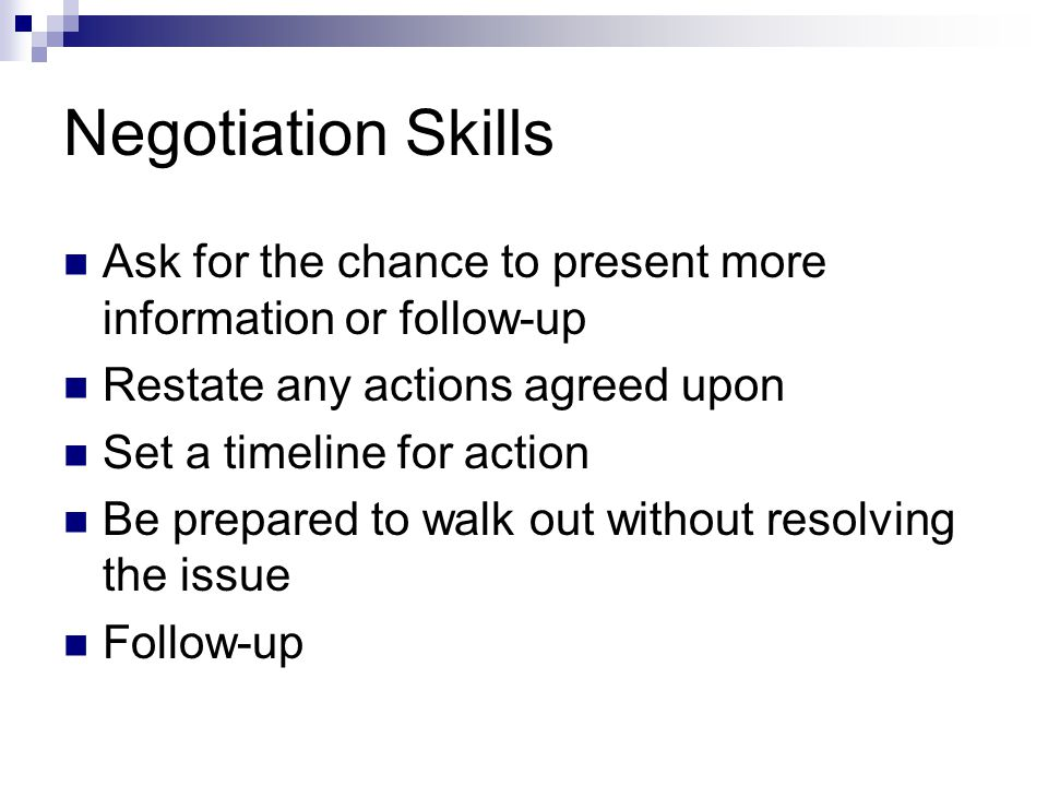 Negotiation Skills Ask for the chance to present more information or follow-up. Restate any actions agreed upon.