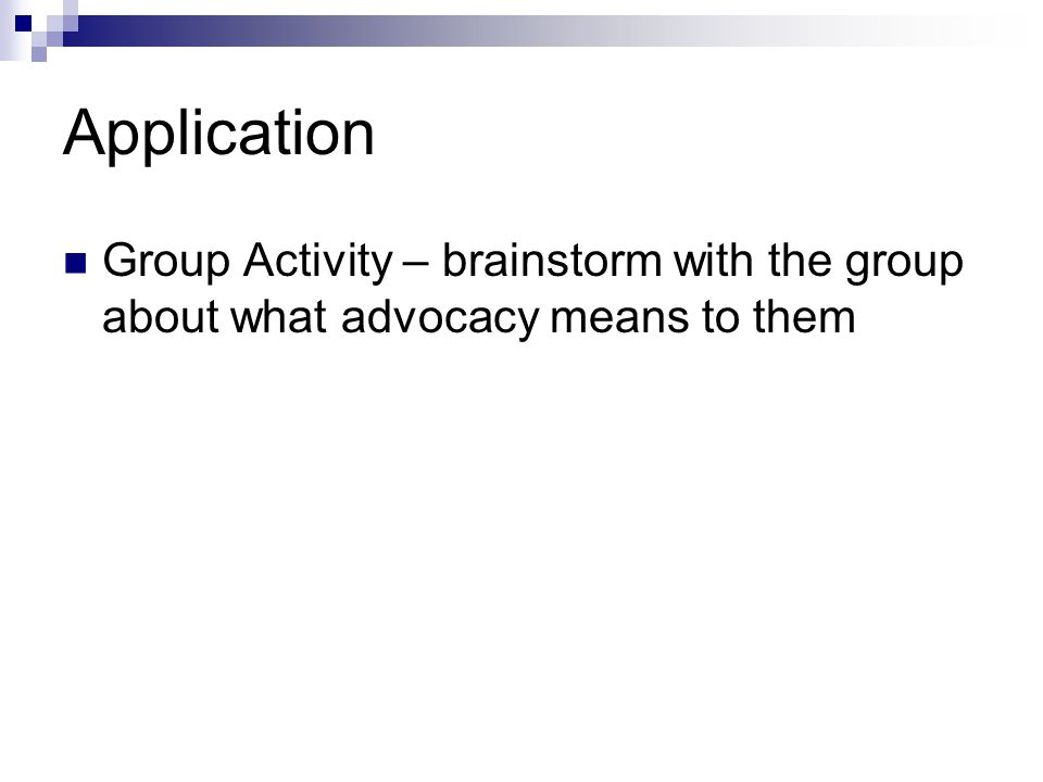Application Group Activity – brainstorm with the group about what advocacy means to them