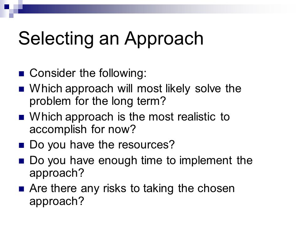 Selecting an Approach Consider the following: