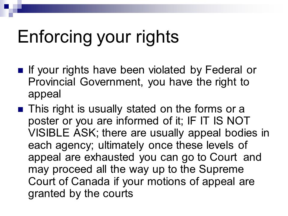 Enforcing your rights If your rights have been violated by Federal or Provincial Government, you have the right to appeal.