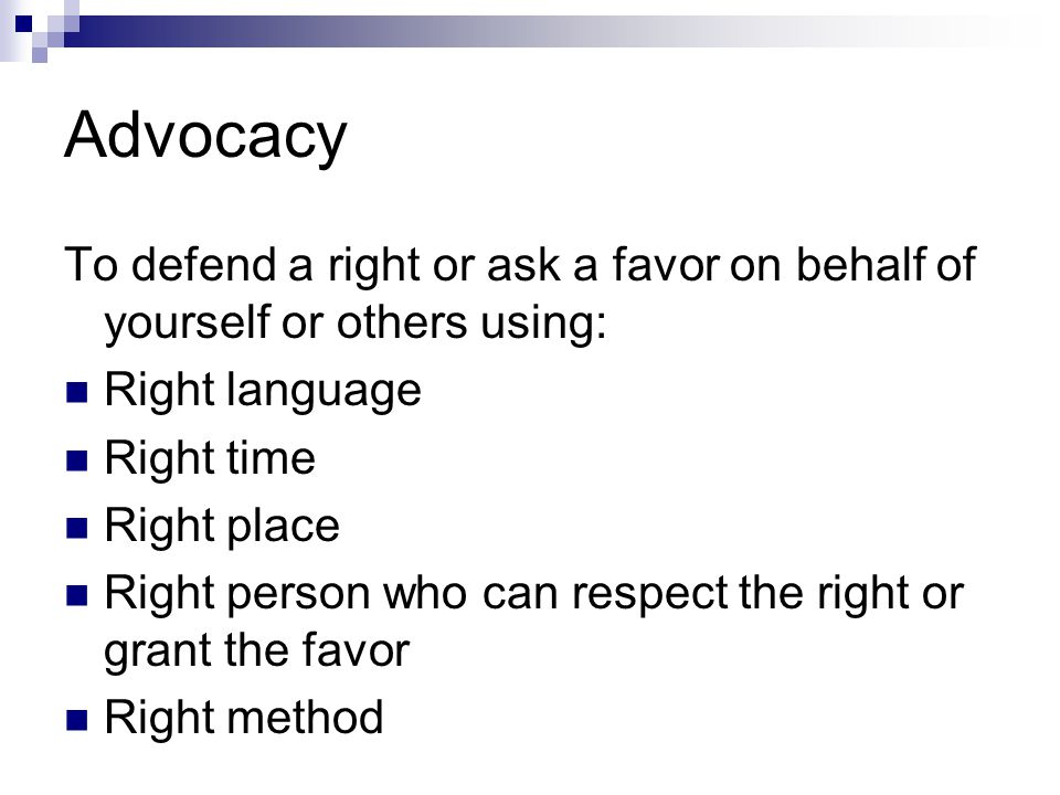Advocacy To defend a right or ask a favor on behalf of yourself or others using: Right language. Right time.