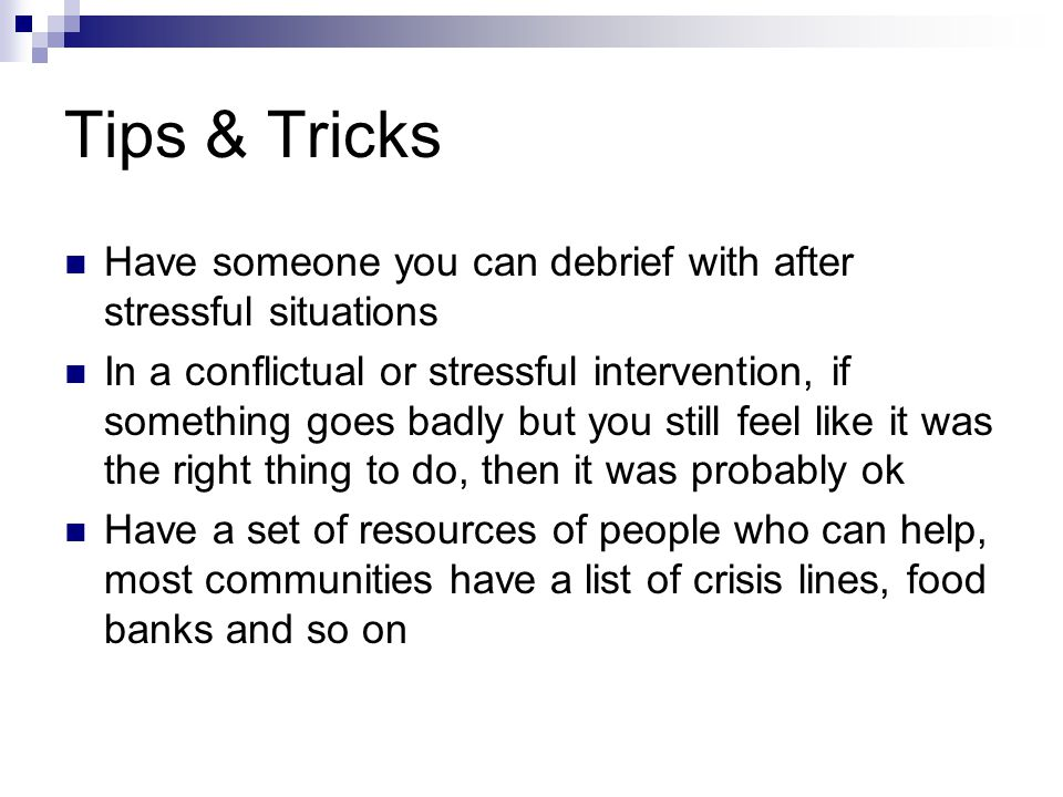 Tips & Tricks Have someone you can debrief with after stressful situations.