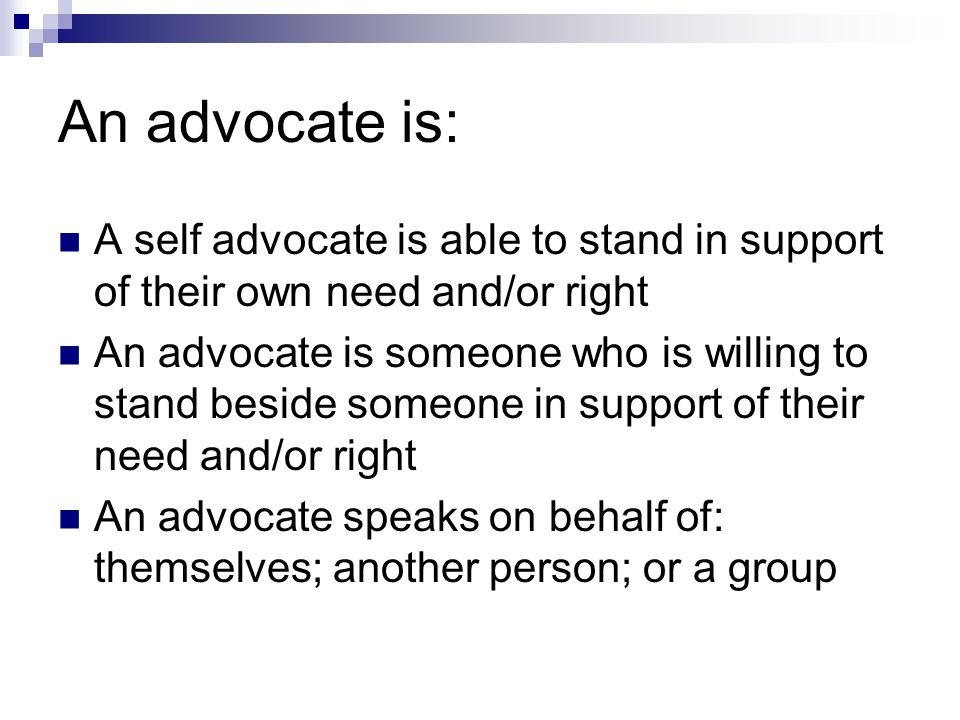 An advocate is: A self advocate is able to stand in support of their own need and/or right.
