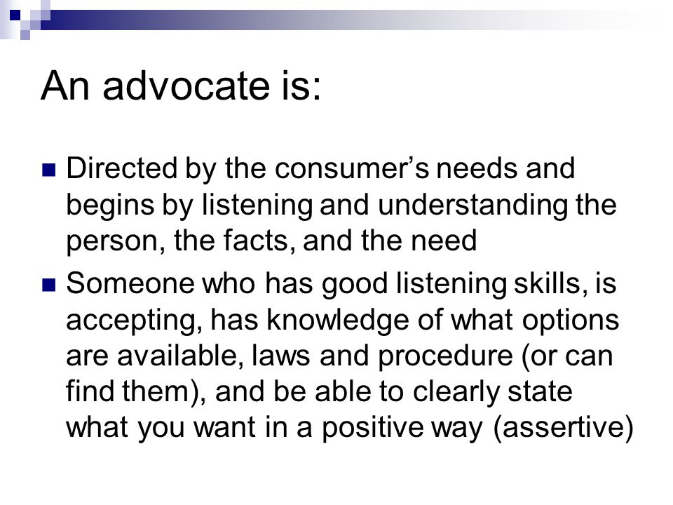 An advocate is: Directed by the consumer's needs and begins by listening and understanding the person, the facts, and the need.