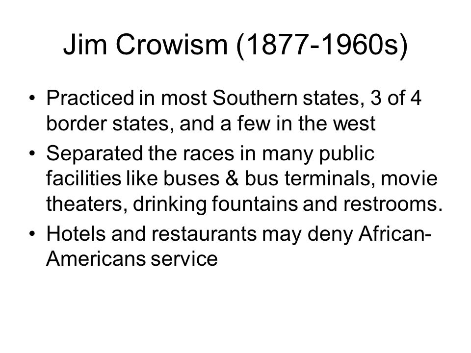 Jim Crowism (1877-1960s) Practiced in most Southern states, 3 of 4 border states, and a few in the west.