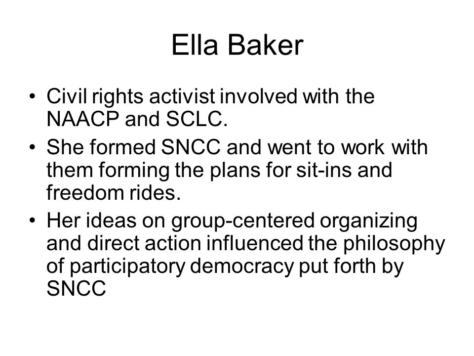 Ella Baker Civil rights activist involved with the NAACP and SCLC.