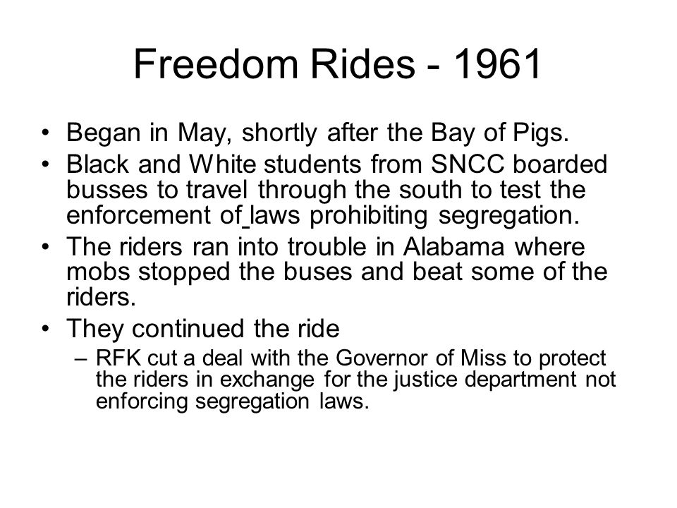 Freedom Rides - 1961 Began in May, shortly after the Bay of Pigs.