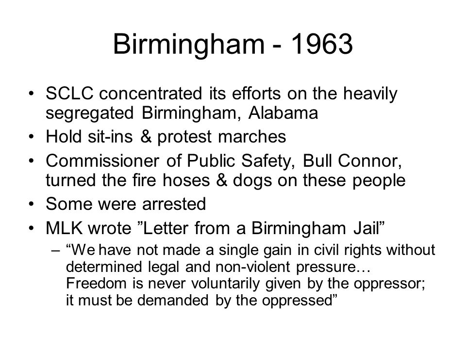 Birmingham - 1963 SCLC concentrated its efforts on the heavily segregated Birmingham, Alabama. Hold sit-ins & protest marches.
