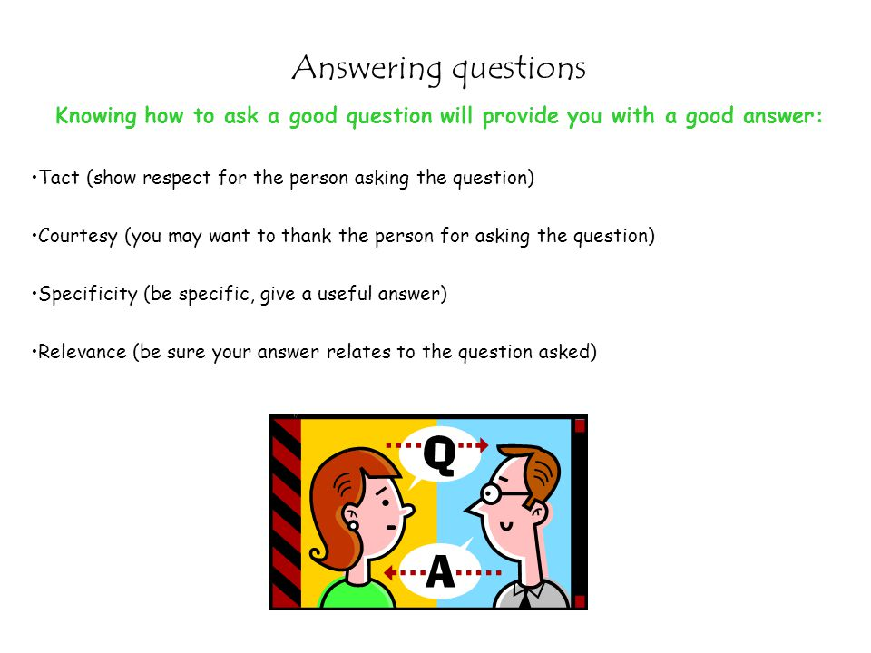 Answering questions Knowing how to ask a good question will provide you with a good answer: Tact (show respect for the person asking the question)