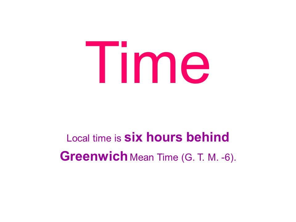 Local time is six hours behind Greenwich Mean Time (G. T. M. -6).