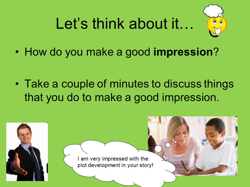 Let's think about it… How do you make a good impression