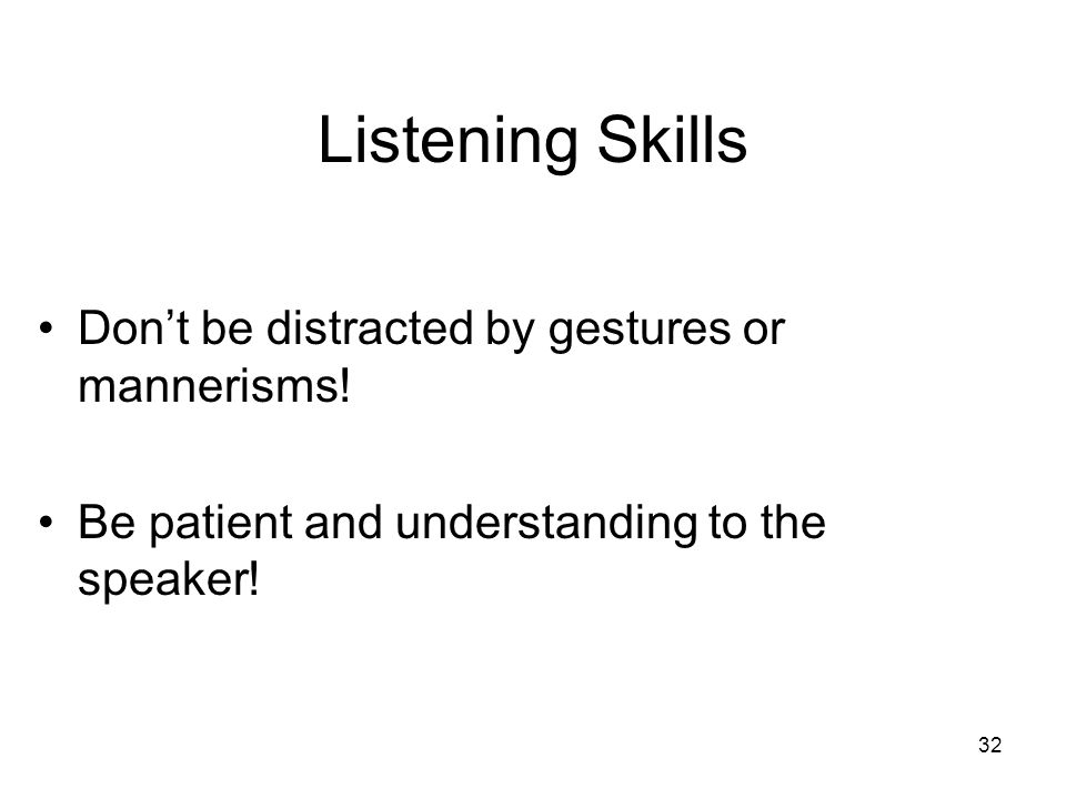Listening Skills Don't be distracted by gestures or mannerisms!