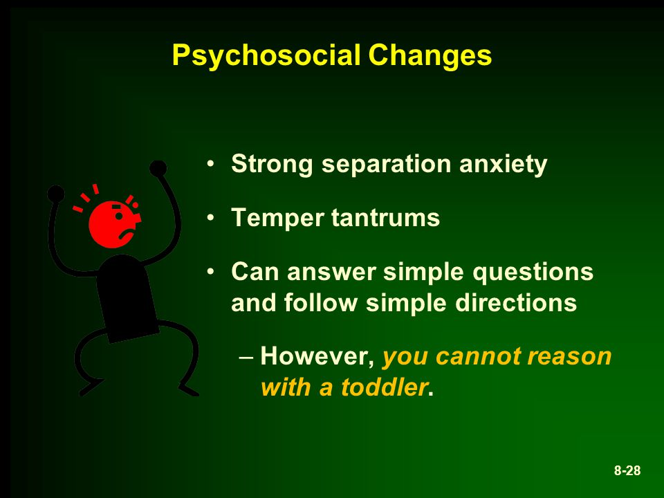 Psychosocial Changes Strong separation anxiety Temper tantrums