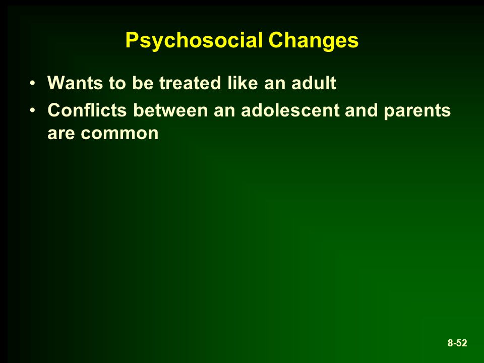 Psychosocial Changes Wants to be treated like an adult