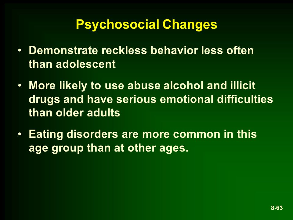 Psychosocial Changes Demonstrate reckless behavior less often than adolescent.