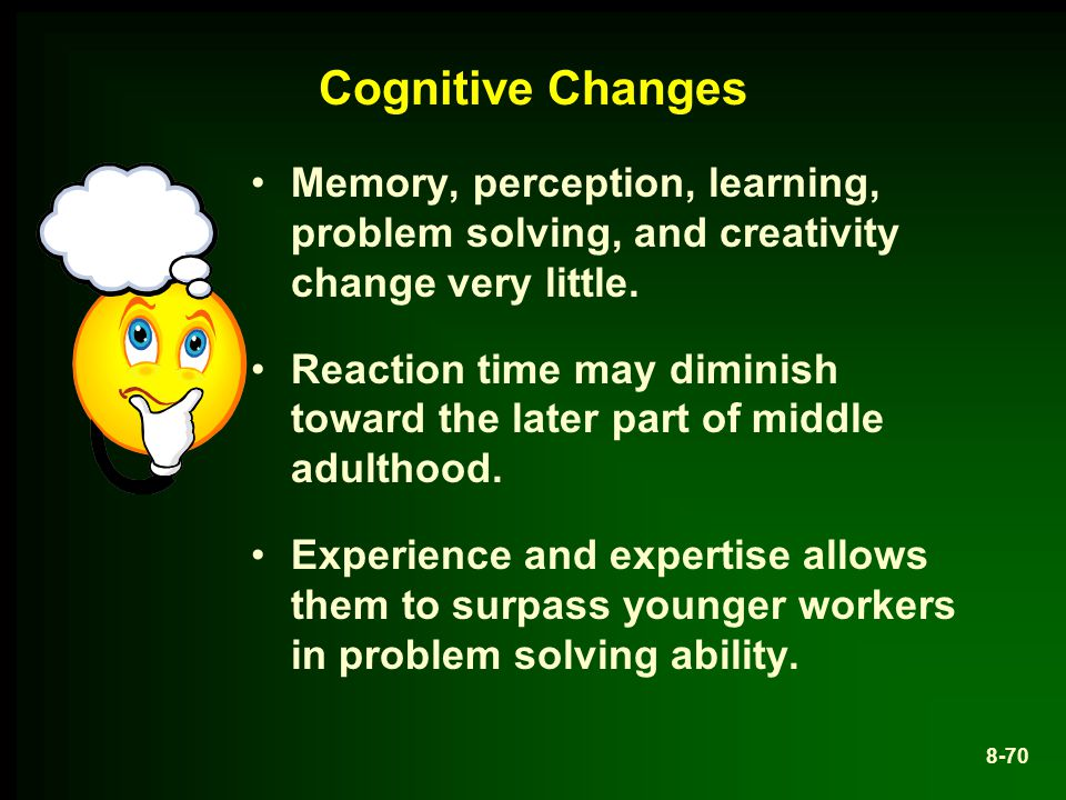 Cognitive Changes Memory, perception, learning, problem solving, and creativity change very little.