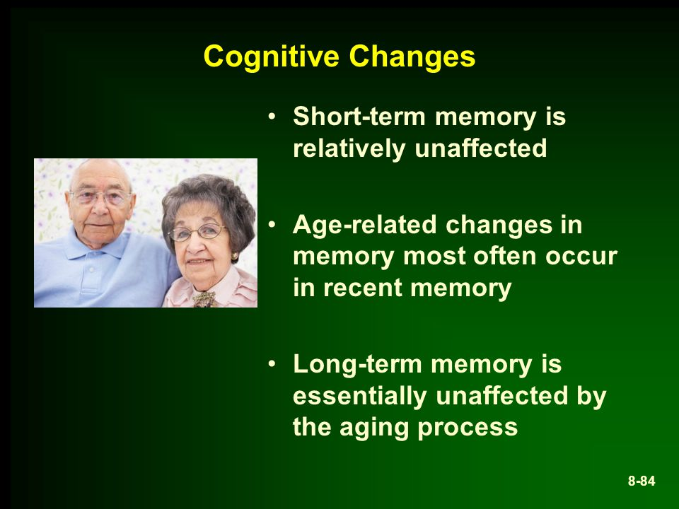 Cognitive Changes Short-term memory is relatively unaffected