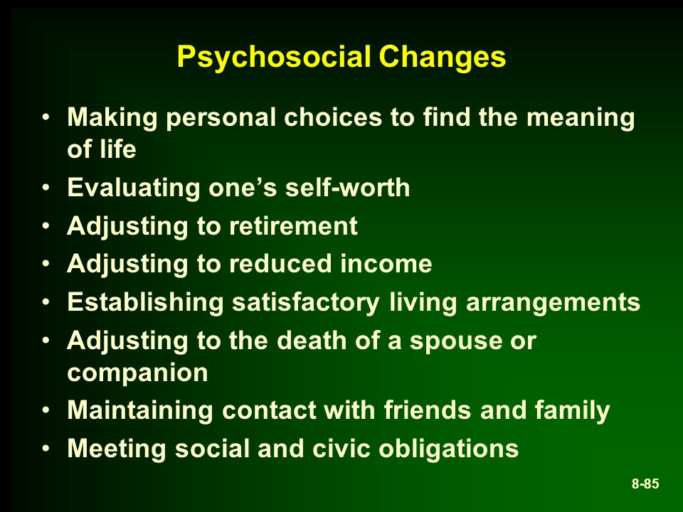 Psychosocial Changes Making personal choices to find the meaning of life. Evaluating one's self-worth.