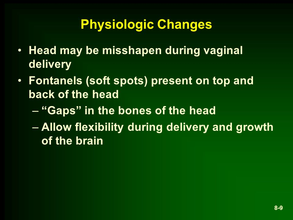 Physiologic Changes Head may be misshapen during vaginal delivery