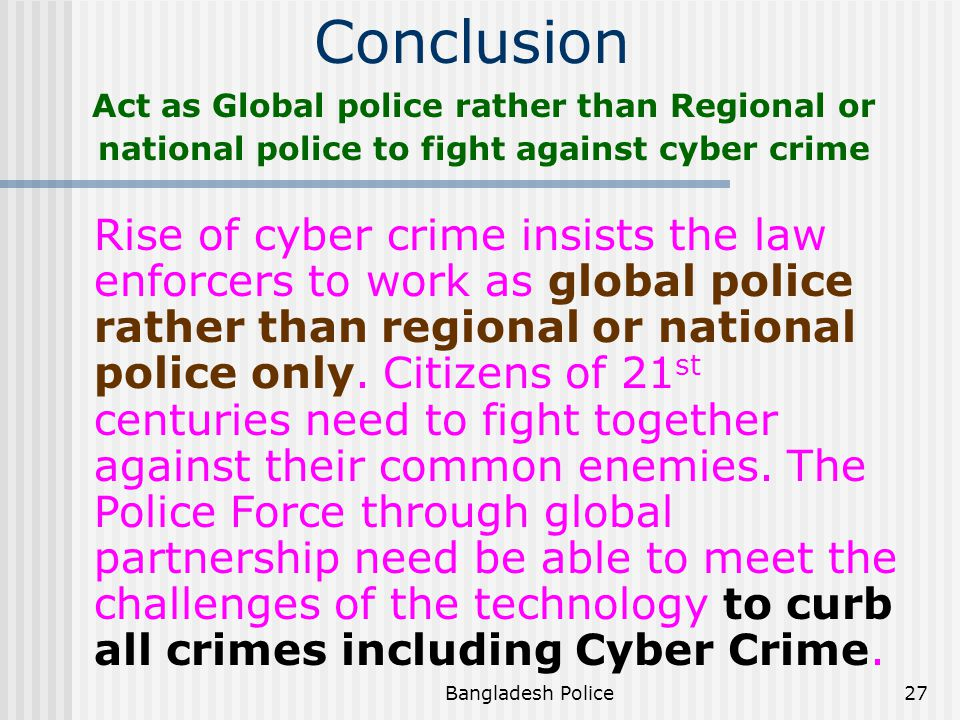 Conclusion Act as Global police rather than Regional or national police to fight against cyber crime.