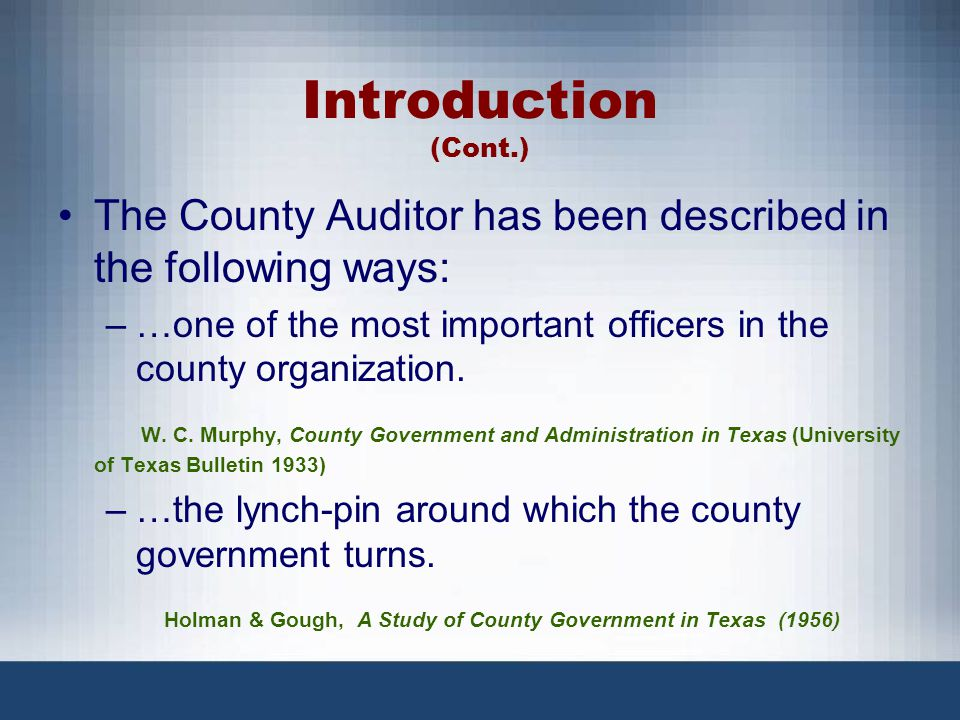 Introduction (Cont.) The County Auditor has been described in the following ways: …one of the most important officers in the county organization.