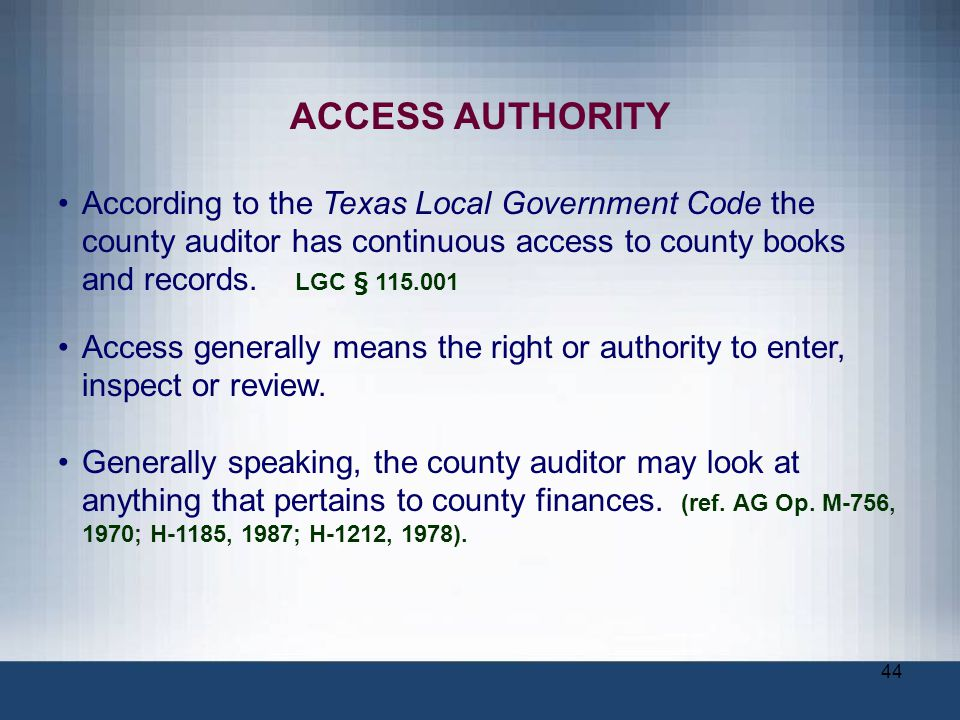 ACCESS AUTHORITY According to the Texas Local Government Code the county auditor has continuous access to county books and records. LGC § 115.001.