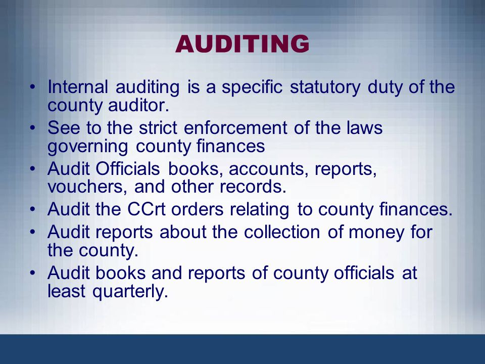 AUDITING Internal auditing is a specific statutory duty of the county auditor. See to the strict enforcement of the laws governing county finances.
