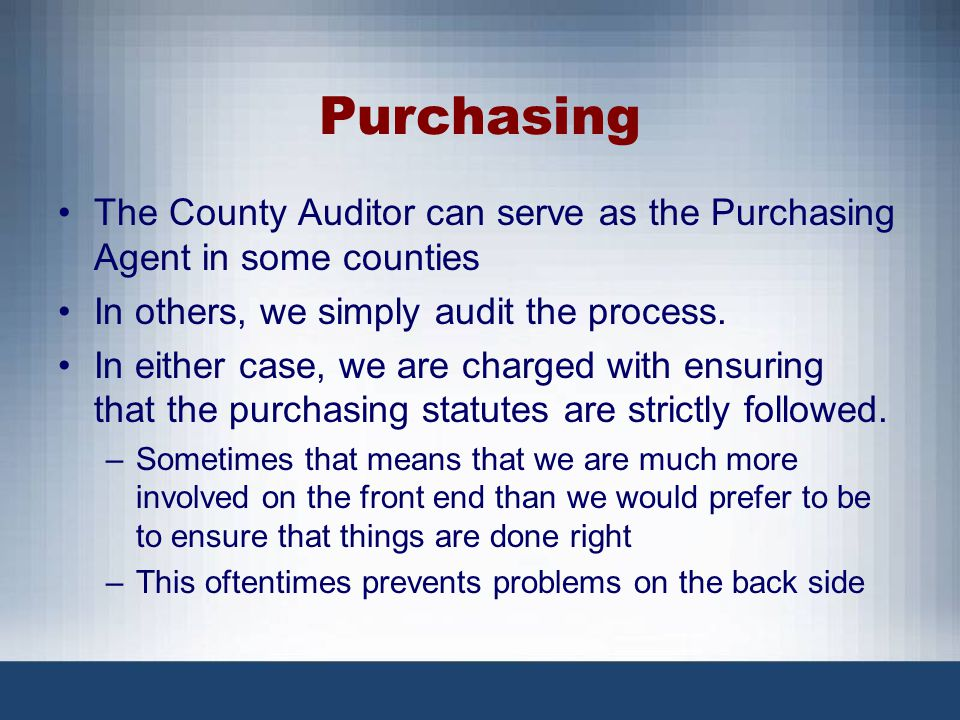 Purchasing The County Auditor can serve as the Purchasing Agent in some counties. In others, we simply audit the process.