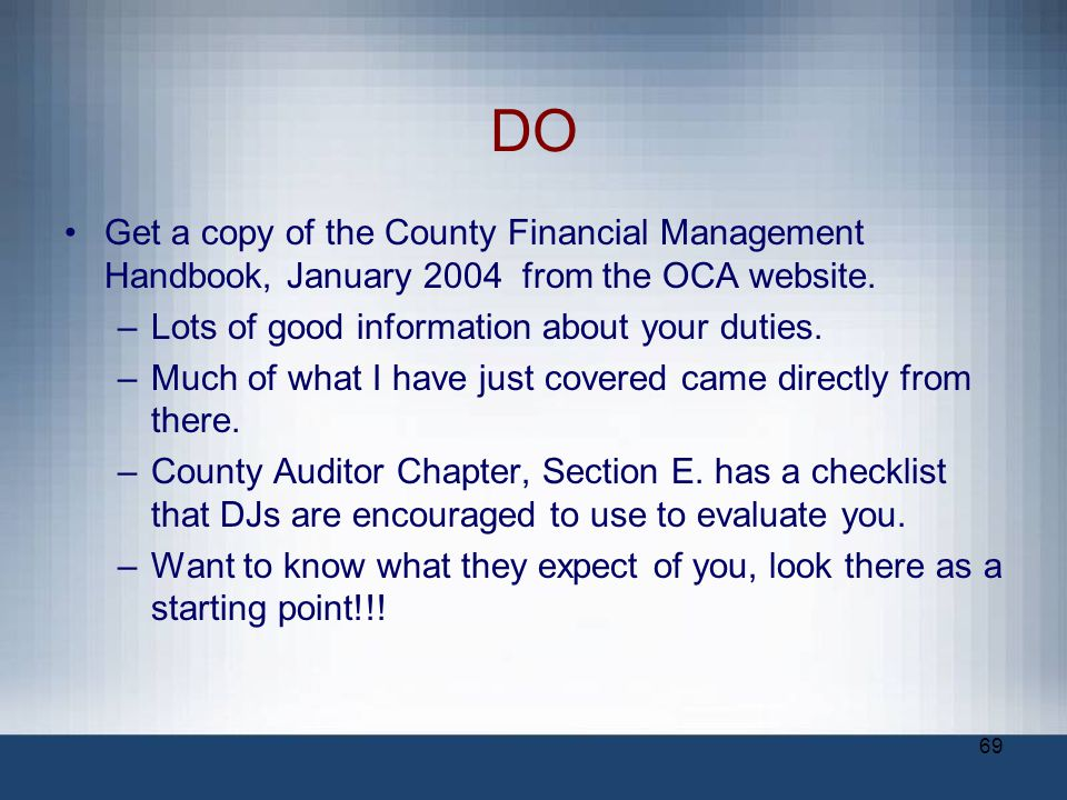 DO Get a copy of the County Financial Management Handbook, January 2004 from the OCA website. Lots of good information about your duties.