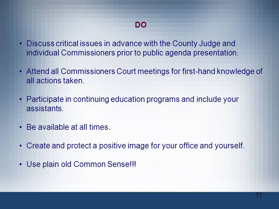 DO Discuss critical issues in advance with the County Judge and individual Commissioners prior to public agenda presentation.