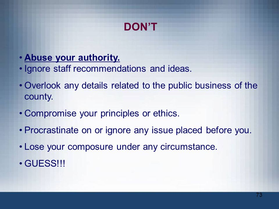DON'T Abuse your authority. Ignore staff recommendations and ideas.