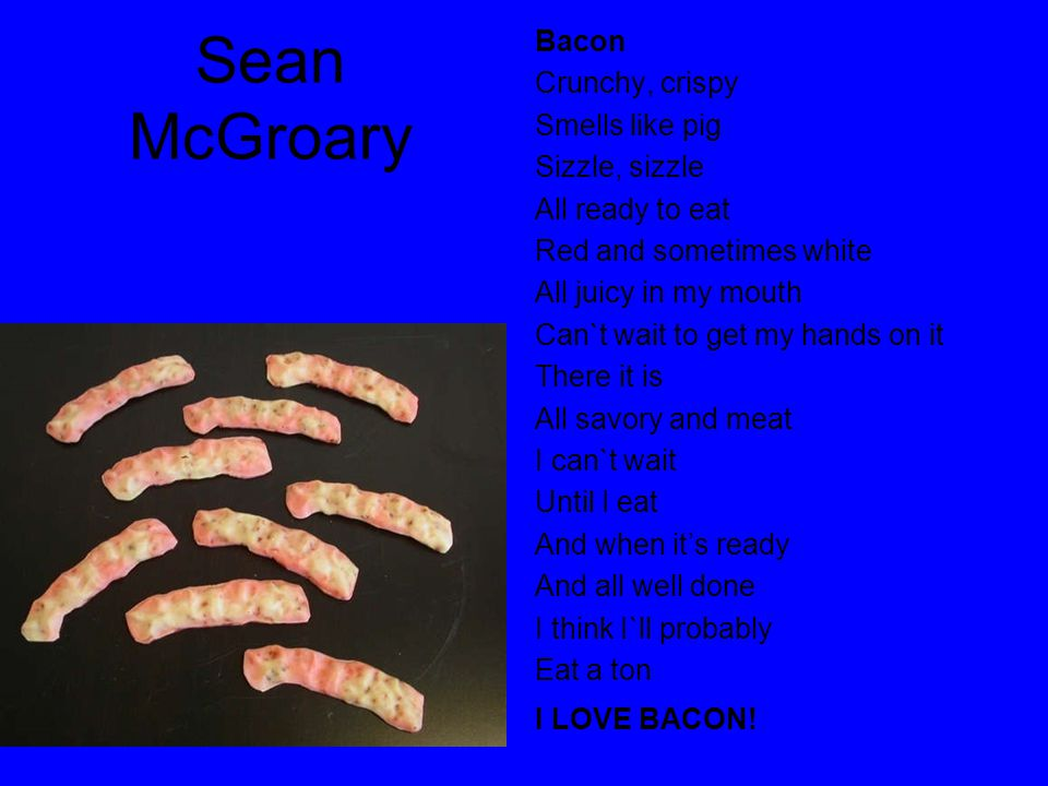 Sean McGroary Bacon Crunchy, crispy Smells like pig Sizzle, sizzle