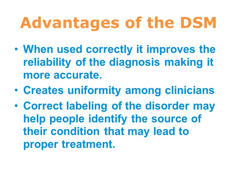 Advantages of the DSM When used correctly it improves the reliability of the diagnosis making it more accurate.