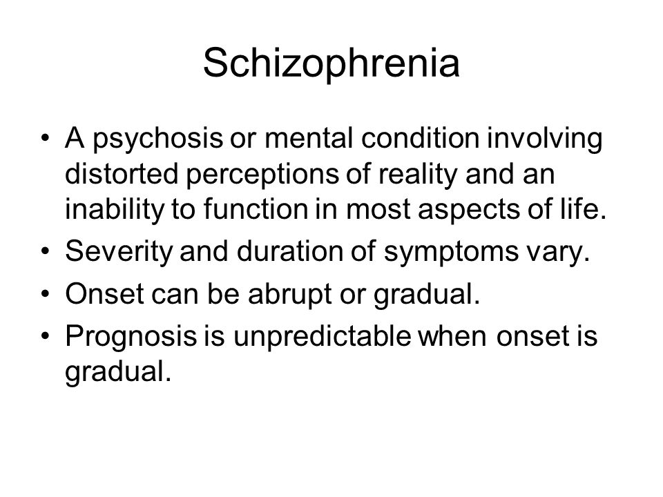 Schizophrenia A psychosis or mental condition involving distorted perceptions of reality and an inability to function in most aspects of life.